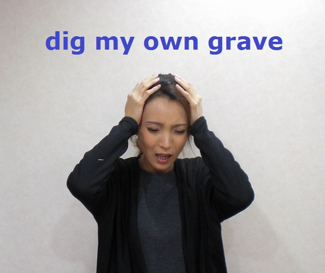 dig my own grave