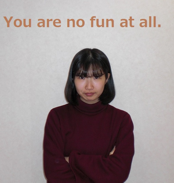 You are no fun at all.