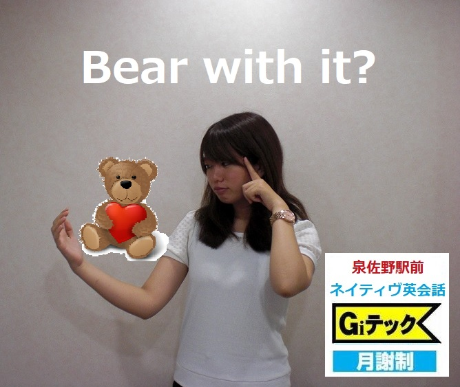 Bear with it?