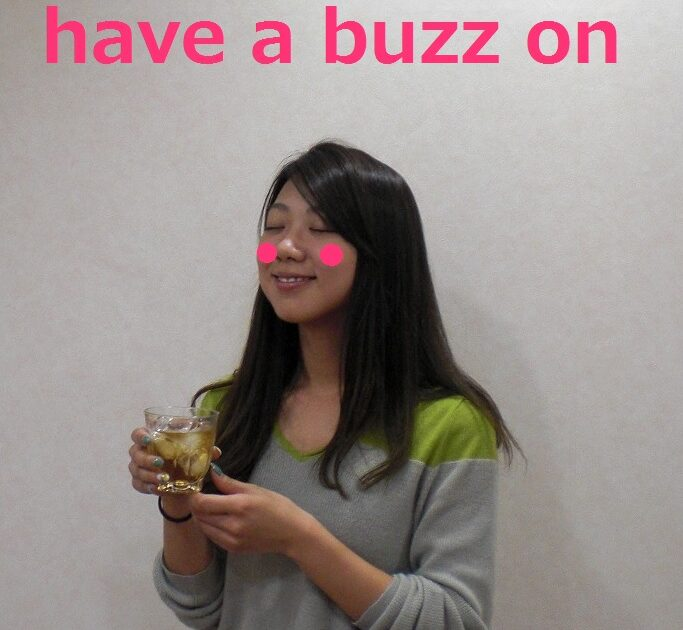 have a buzz on