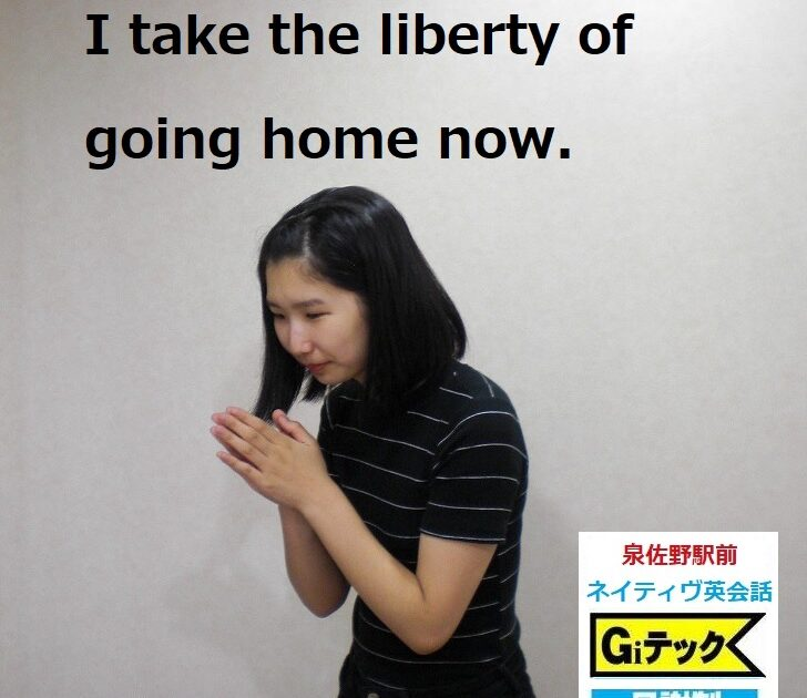 I take the liberty of going home now.