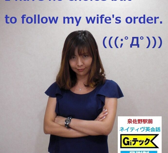 I have no choice but to follow my wife's order.